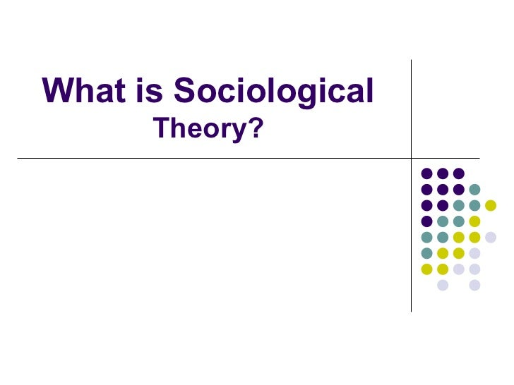 What is Sociological       Theory?