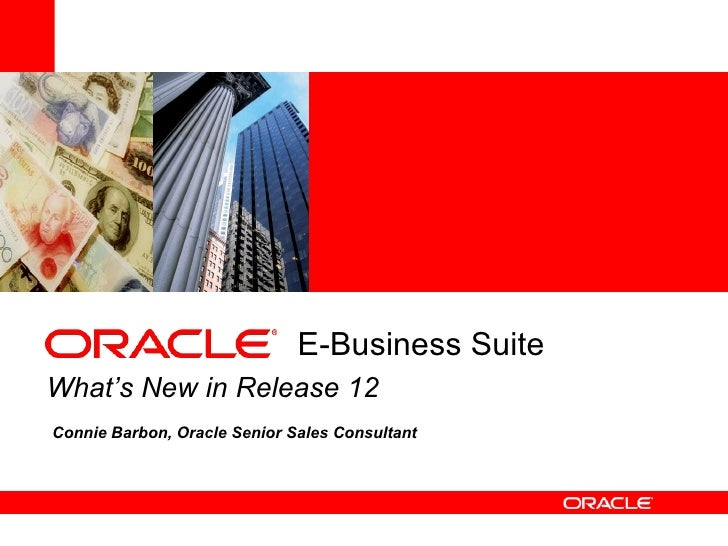 E-Business SuiteWhat's New in Release 12Connie Barbon, Oracle Senior Sales Consultant