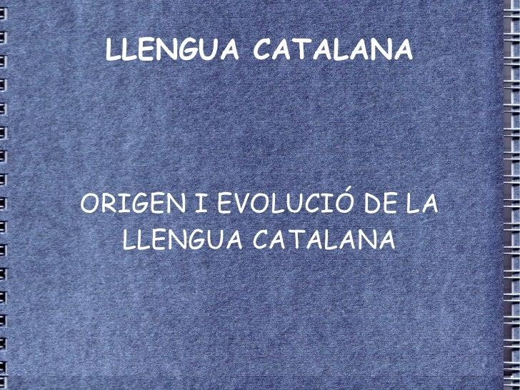 LLENGUA CATALANA ORIGEN I EVOLUCIÓ DE LA LLENGUA CATALANA