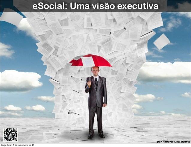 Roberto Dias Duarte  eSocial: Uma visão executiva  por Roberto Dias Duarte terça-feira, 3 de dezembro de 13