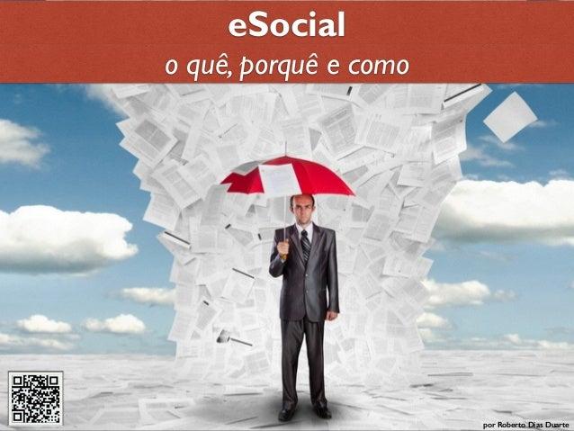 RobertoDiasDuarte eSocial por Roberto Dias Duarte o quê, porquê e como