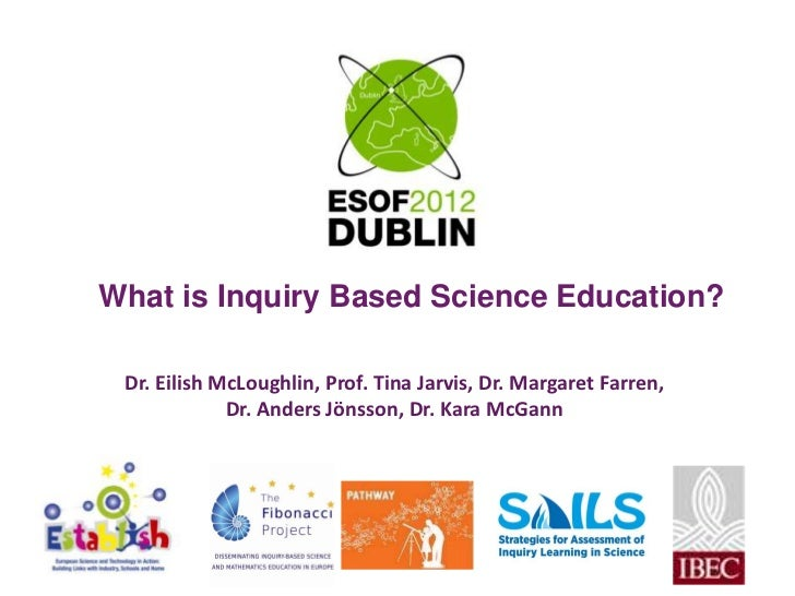 What is Inquiry Based Science Education? Dr. Eilish McLoughlin, Prof. Tina Jarvis, Dr. Margaret Farren,             Dr. An...
