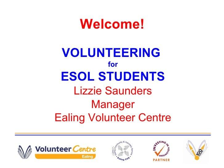 Welcome! VOLUNTEERING  for ESOL STUDENTS Lizzie Saunders Manager Ealing Volunteer Centre