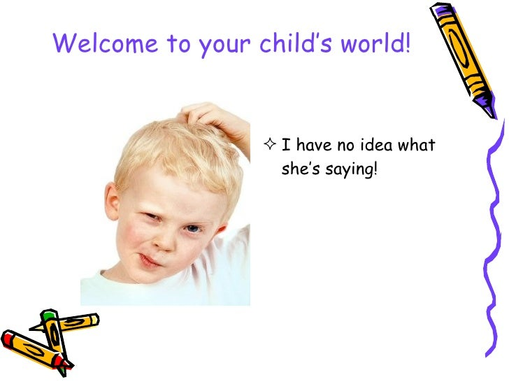 Welcome to your child's world! <ul><li>I have no idea what she's saying! </li></ul>