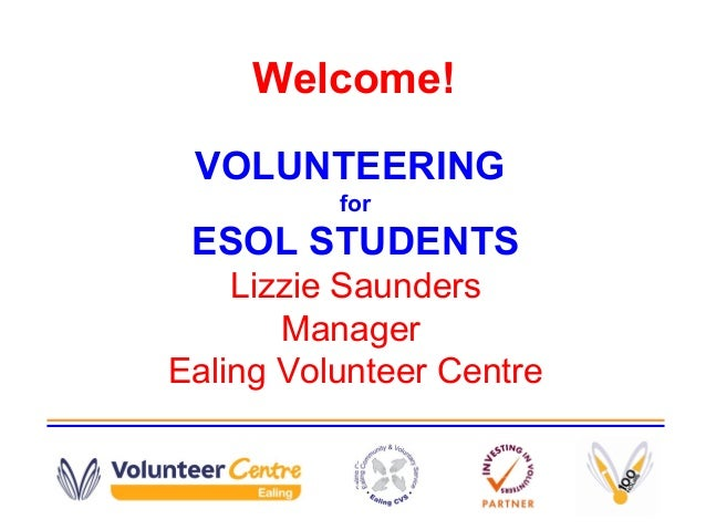 Welcome! VOLUNTEERING for ESOL STUDENTS Lizzie Saunders Manager Ealing Volunteer Centre