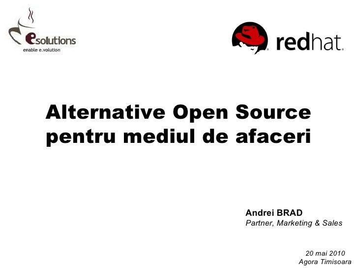 Alternative Open Source pentru mediul de afaceri Andrei BRAD Partner, Marketing & Sales 20 mai 2010 Agora Timisoara