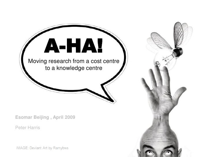 A-HA!       Moving research from a cost centre            to a knowledge centre     Esomar Beijing , April 2009  Peter Har...