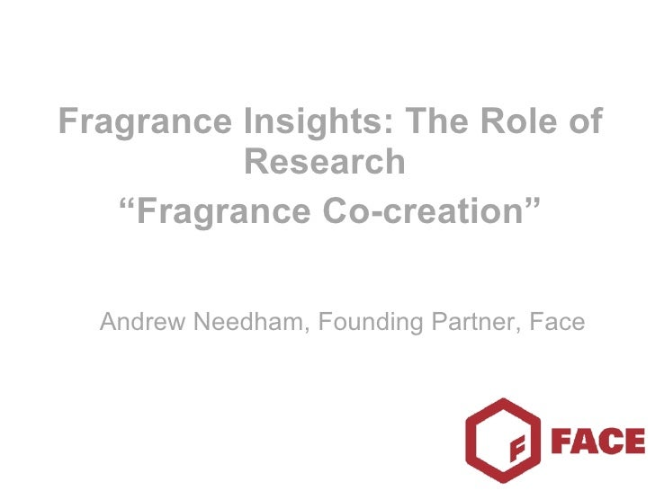 "Fragrance Insights: The Role of Research  "" Fragrance Co-creation"" Andrew Needham, Founding Partner, Face"