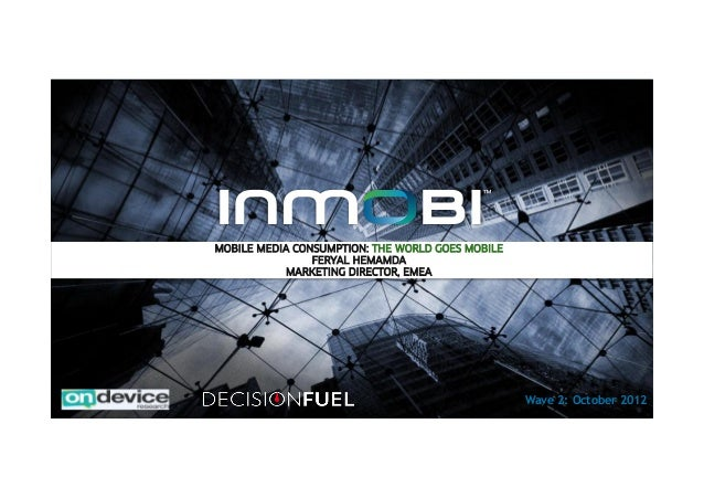1 MOBILE MEDIA CONSUMPTION: THE WORLD GOES MOBILE FERYAL HEMAMDA MARKETING DIRECTOR, EMEA Wave 2: October 2012