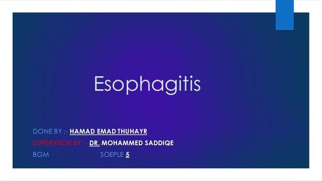 Esophagitis DONE BY :- HAMAD EMAD THUHAYR SUPERVISOR BY :- DR. MOHAMMED SADDIQE  BGM  SOEPLE 5