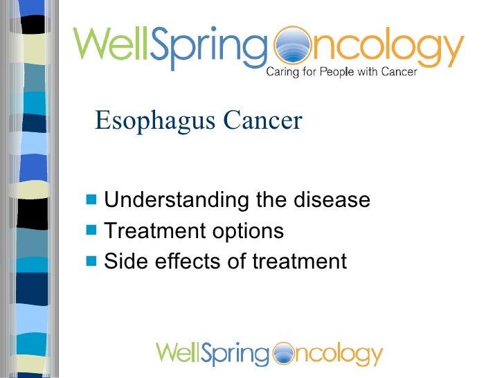 Esophagus Cancer <ul><li>Understanding the disease </li></ul><ul><li>Treatment options </li></ul><ul><li>Side effects of t...