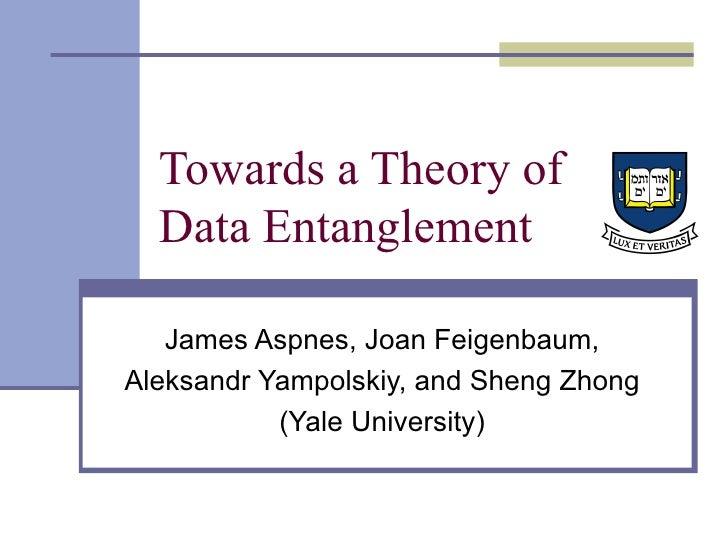 Towards a Theory of Data Entanglement James Aspnes, Joan Feigenbaum, Aleksandr Yampolskiy, and Sheng Zhong (Yale University)