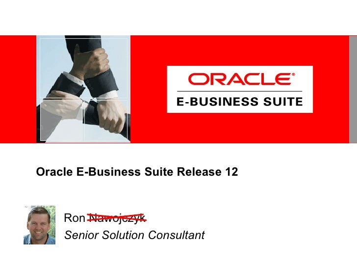 Oracle E-Business Suite Release 12 Ron Nawojczyk Senior Solution Consultant (Now-a-check)