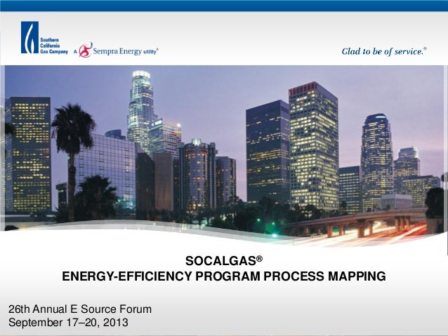 SOCALGAS® ENERGY-EFFICIENCY PROGRAM PROCESS MAPPING 26th Annual E Source Forum September 17–20, 2013