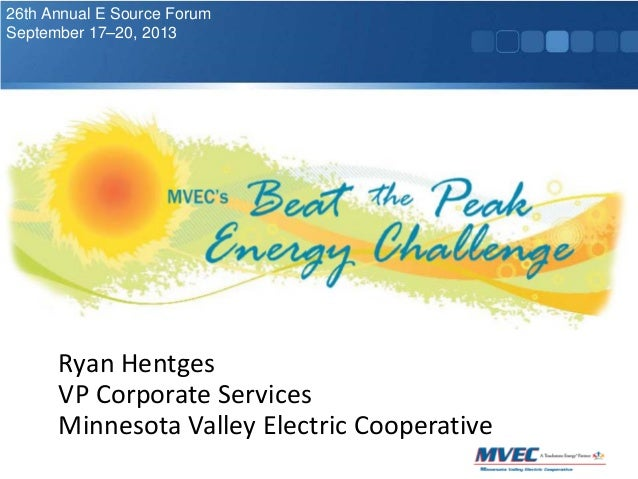 26th Annual E Source Forum September 17–20, 2013  Ryan Hentges VP Corporate Services Minnesota Valley Electric Cooperative