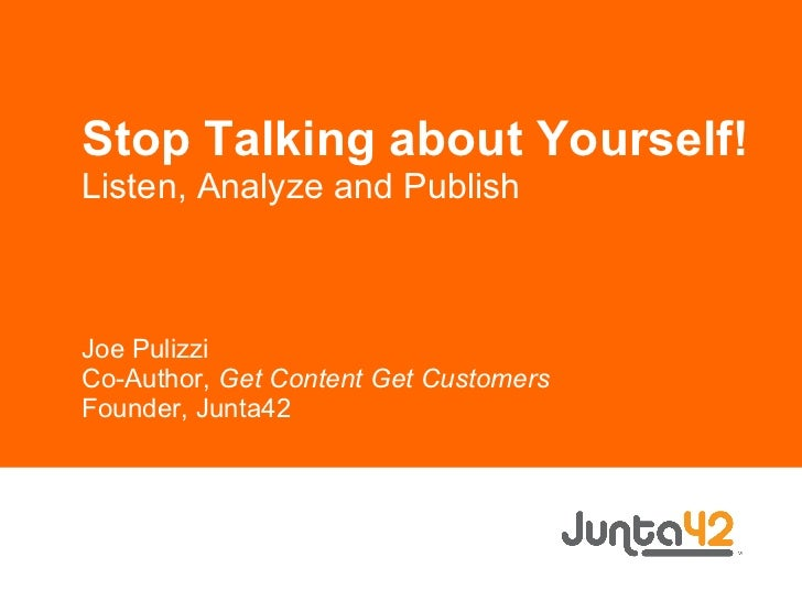 Stop Talking about Yourself! Listen, Analyze and Publish Joe Pulizzi Co-Author,  Get Content Get Customers Founder, Junta42