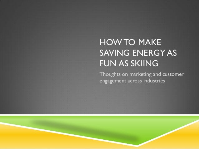 HOW TO MAKESAVING ENERGY ASFUN AS SKIINGThoughts on marketing and customerengagement across industries