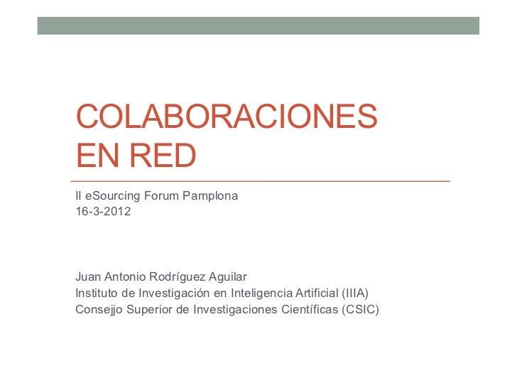 COLABORACIONESEN REDII eSourcing Forum Pamplona16-3-2012Juan Antonio Rodríguez AguilarInstituto de Investigación en Inteli...