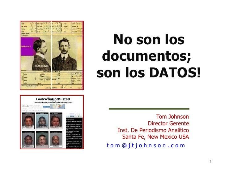 No son los documentos;son los DATOS!                   Tom Johnson               Director Gerente   Inst. De Periodismo An...