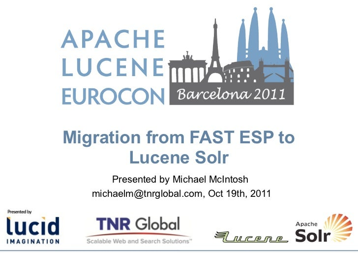 Migration from FAST ESP to        Lucene Solr       Presented by Michael McIntosh   michaelm@tnrglobal.com, Oct 19th, 2011