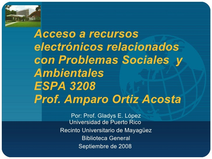 Acceso a recursos electrónicos relacionados con Problemas Sociales  y Ambientales  ESPA 3208  Prof. Amparo Ortiz Acosta  P...
