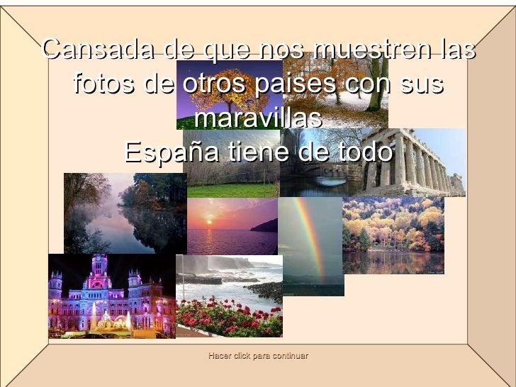 Cansada de que nos muestren las fotos de otros paises con sus maravillas España tiene de todo Hacer click para continuar