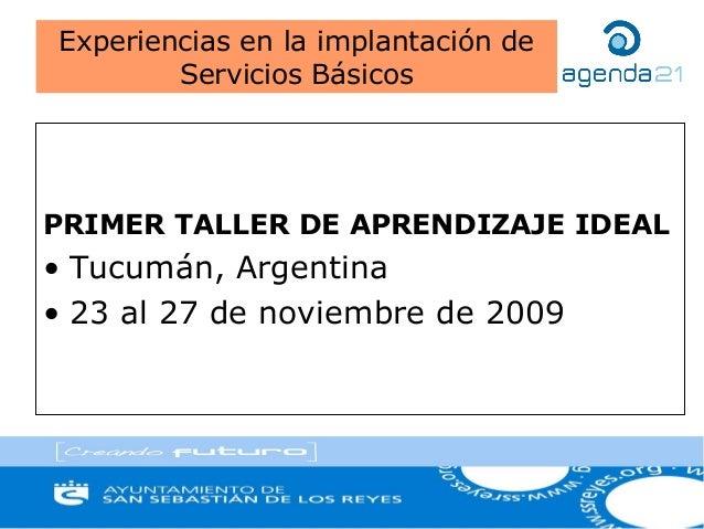 PRIMER TALLER DE APRENDIZAJE IDEAL• Tucumán, Argentina• 23 al 27 de noviembre de 2009Experiencias en la implantación deSer...