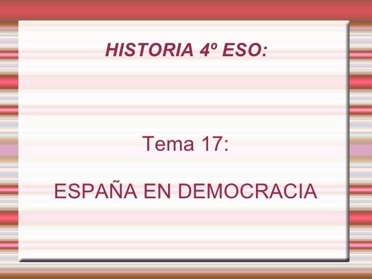 HISTORIA 4º ESO: <ul><ul><li>Tema 17: </li></ul></ul><ul><ul><li>ESPAÑA EN DEMOCRACIA </li></ul></ul>