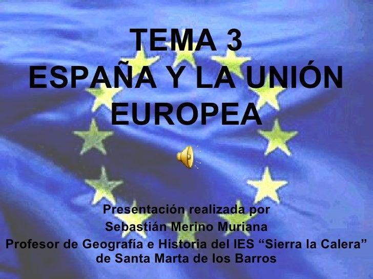 TEMA 3 ESPAÑA Y LA UNIÓN EUROPEA Presentación realizada por Sebastián Merino Muriana Profesor de Geografía e Historia del ...