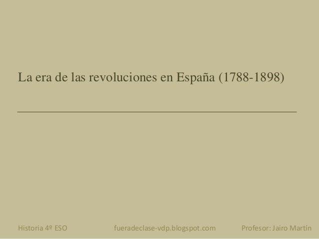 La era de las revoluciones en España (1788-1898) Historia 4º ESO fueradeclase-vdp.blogspot.com Profesor: Jairo Martín