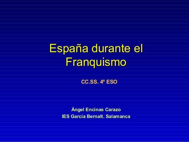 España durante elEspaña durante el FranquismoFranquismo Ángel Encinas CarazoÁngel Encinas Carazo IES García Bernalt. Salam...