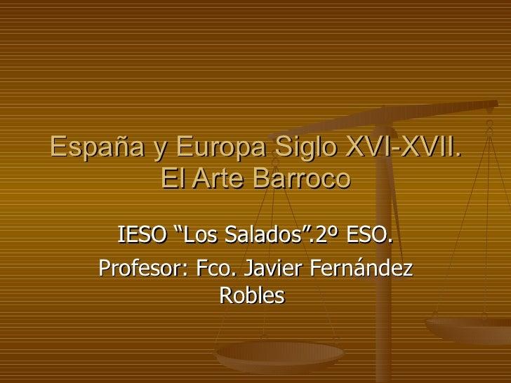 """España y Europa Siglo XVI-XVII. El Arte Barroco IESO """"Los Salados"""".2º ESO. Profesor: Fco. Javier Fernández Robles"""