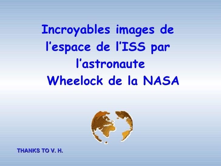 Incroyables images de        l'espace de l'ISS par              l'astronaute        Wheelock de la NASATHANKS TO V. H.