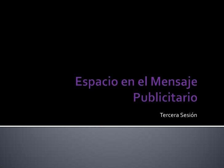 Espacio en el Mensaje Publicitario<br />Tercera Sesión<br />