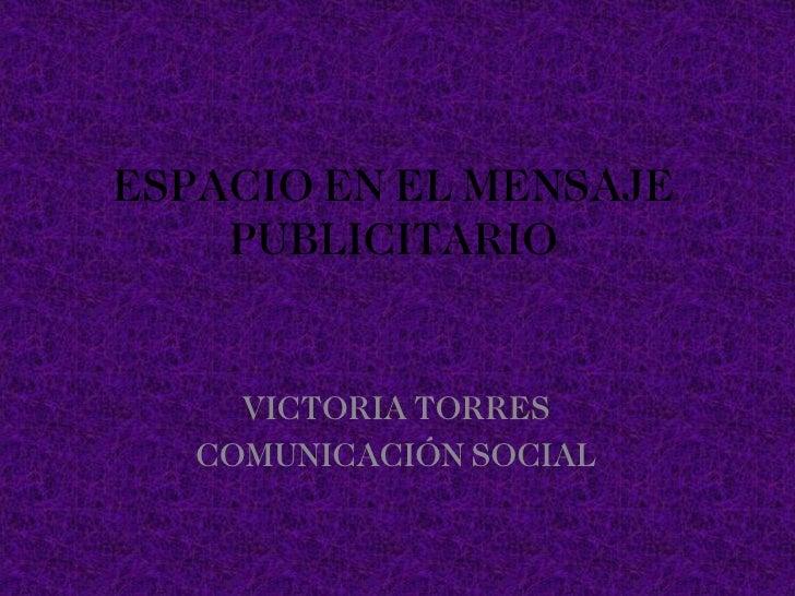 ESPACIO EN EL MENSAJE PUBLICITARIO VICTORIA TORRES COMUNICACIÓN SOCIAL