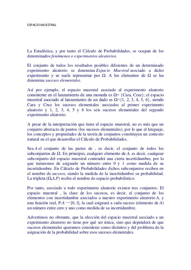 ESPACIO MUESTRALLa Estadística, y por tanto el Cálculo de Probabilidades, se ocupan de losdenominados fenómenos o experime...