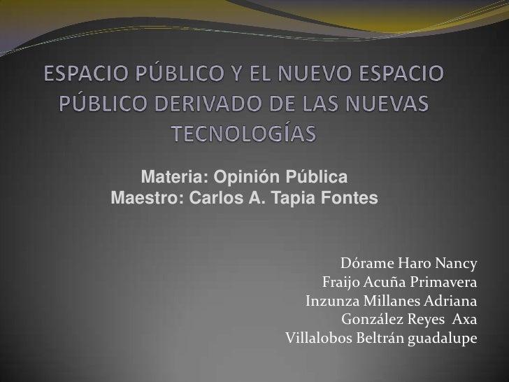 ESPACIO PÚBLICO Y EL NUEVO ESPACIO PÚBLICO DERIVADO DE LAS NUEVAS TECNOLOGÍAS<br />Materia: Opinión Pública <br />Maestro:...