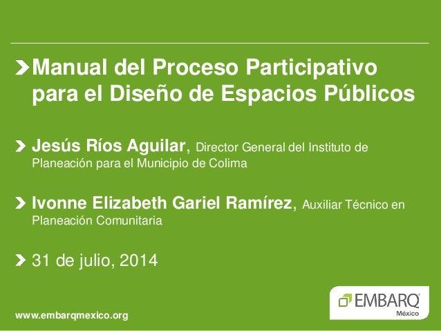 www.embarqmexico.org Manual del Proceso Participativo para el Diseño de Espacios Públicos Jesús Ríos Aguilar, Director Gen...