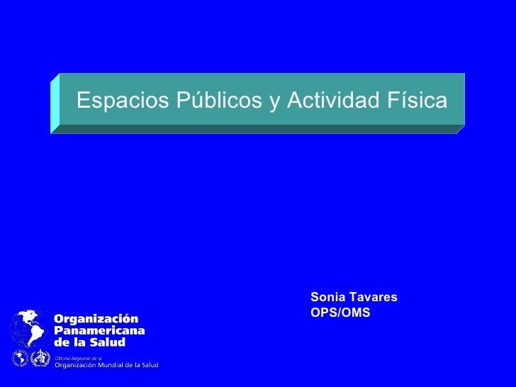 Espacios Públicos y Actividad Física                      Sonia Tavares                      OPS/OMS