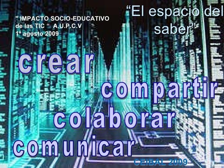 """"""" El espacio del saber"""" """" IMPACTO SOCIO-EDUCATIVO de las TIC   """"  A.U.P.C.V 1º agosto 2009  CEIBAL 2009 crear comunic..."""