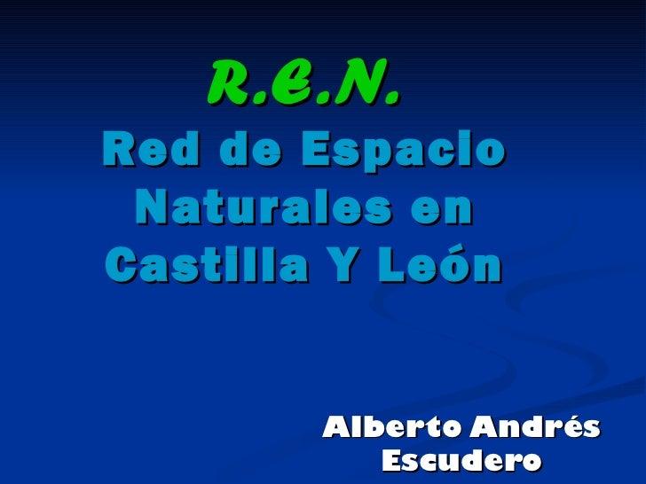 R.E.N. Red de Espacio Naturales en Castilla Y León Alberto Andrés Escudero