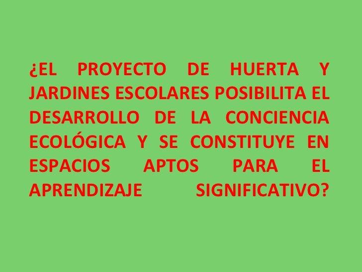 ¿EL PROYECTO DE HUERTA Y JARDINES ESCOLARES POSIBILITA EL DESARROLLO DE LA CONCIENCIA ECOLÓGICA Y SE CONSTITUYE EN ESPACIO...
