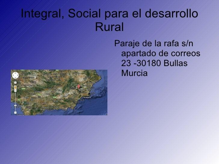 Integral, Social para el desarrollo              Rural                  Paraje de la rafa s/n                   apartado d...