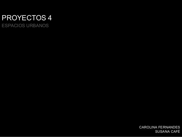 PROYECTOS 4 ESPACIOS URBANOS  CAROLINA FERNANDES SUSANA CAFÉ