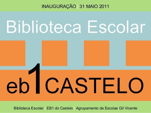 INAUGURAÇÃO | 31 MAIO 2011Biblioteca Escolar | EB1 do Castelo | Agrupamento de Escolas Gil Vicente