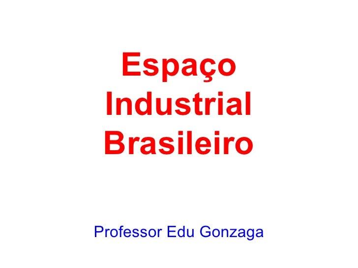 Espaco industrial brasileiro 2011 prof edu gonzaga