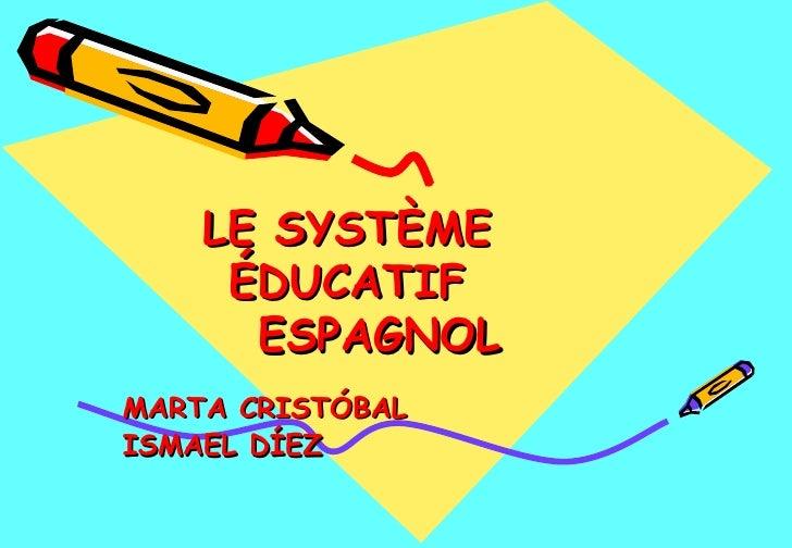 LE SYSTÈME  ÉDUCATIF  ESPAGNOL   MARTA CRISTÓBAL ISMAEL DÍEZ