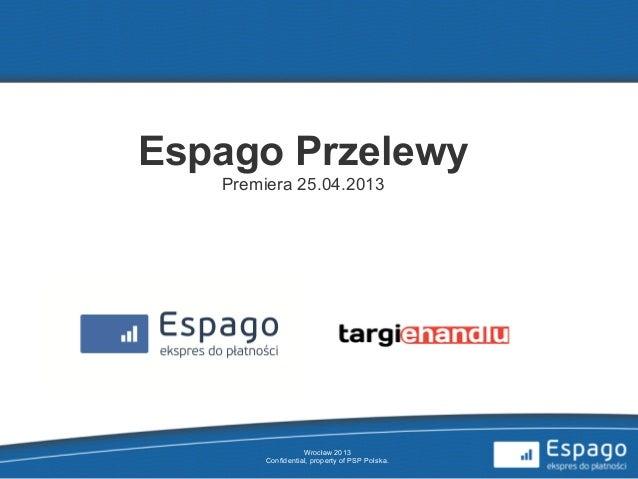Wrocław 2013Confidential, property of PSP Polska.Espago PrzelewyPremiera 25.04.2013
