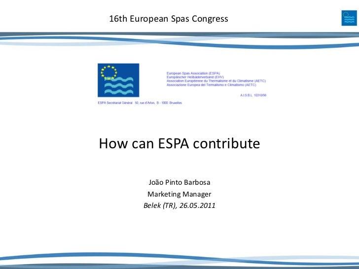 16th European Spas CongressHow can ESPA contribute         João Pinto Barbosa         Marketing Manager        Belek (TR),...