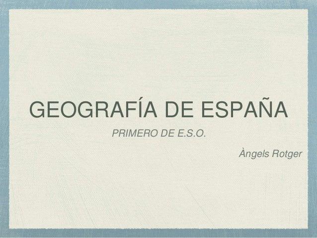 GEOGRAFÍA DE ESPAÑA PRIMERO DE E.S.O. Àngels Rotger
